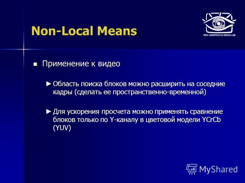 Non-Local Means Применение к видео Применение к видео Область поиска блоков можно расширить на соседние кадры (сделать ее пространственно-временной) Область поиска блоков можно расширить на соседние кадры (сделать ее пространственно-временной) Для ус