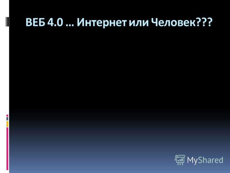 ВЕБ 4.0 … Интернет или Человек???