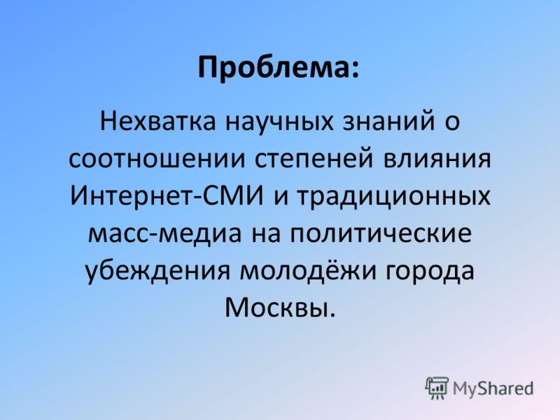 Проблема: Нехватка научных знаний о соотношении степеней влияния Интернет-СМИ и традиционных масс-медиа на политические убеждения молодёжи города Москвы.