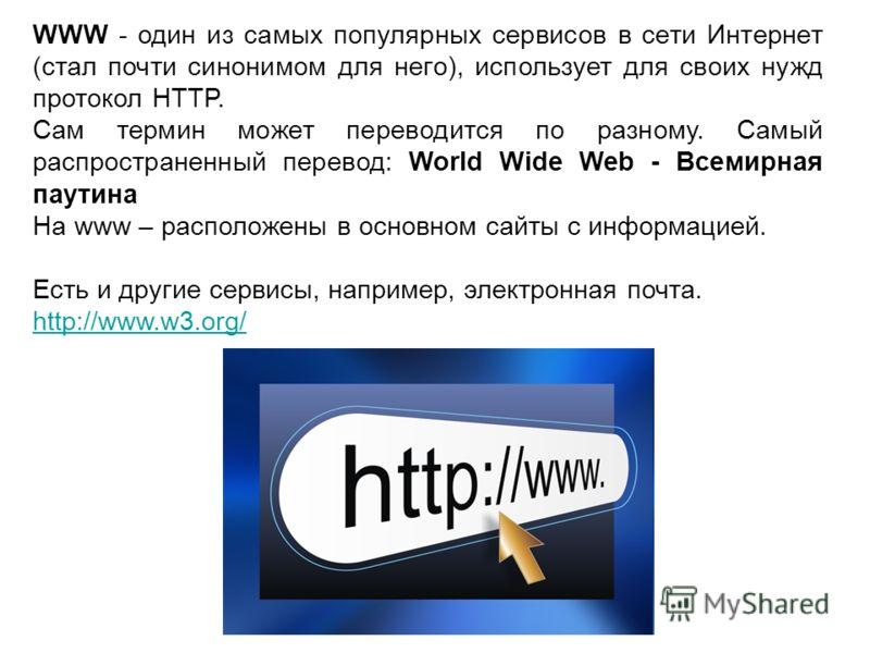 WWW - один из самых популярных сервисов в сети Интернет (стал почти синонимом для него), использует для своих нужд протокол HTTP. Сам термин может переводится по разному. Самый распространенный перевод: World Wide Web - Всемирная паутина На www – рас