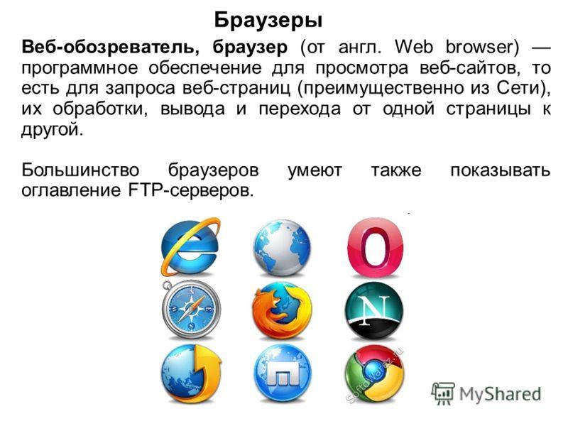 Браузеры Веб-обозреватель, браузер (от англ. Web browser) программное обеспечение для просмотра веб-сайтов, то есть для запроса веб-страниц (преимущественно из Сети), их обработки, вывода и перехода от одной страницы к другой. Большинство браузеров у