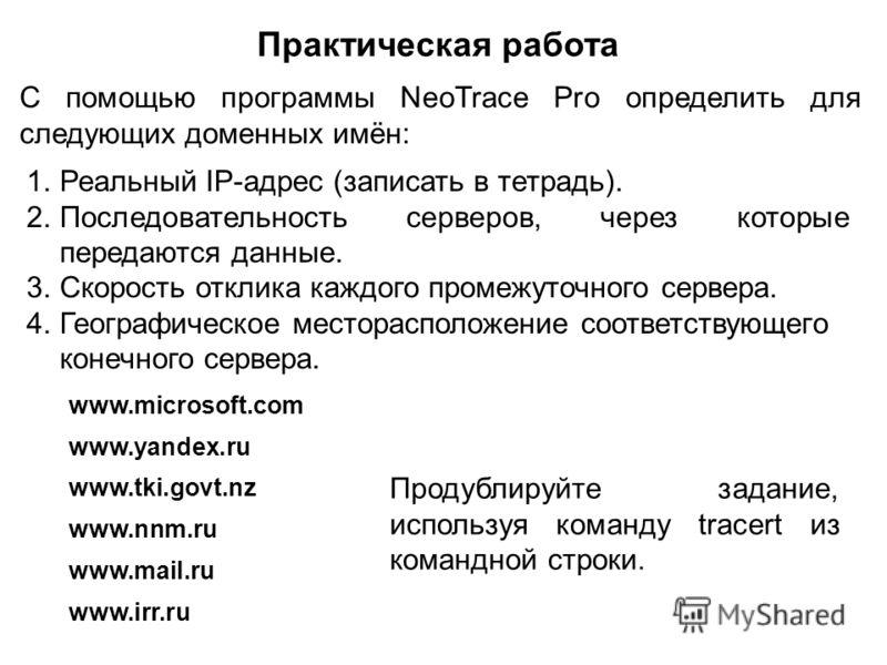 Практическая работа С помощью программы NeoTrace Pro определить для следующих доменных имён: 1.Реальный IP-адрес (записать в тетрадь). 2.Последовательность серверов, через которые передаются данные. 3.Скорость отклика каждого промежуточного сервера.
