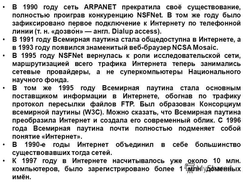 В 1990 году сеть ARPANET прекратила своё существование, полностью проиграв конкуренцию NSFNet. В том же году было зафиксировано первое подключение к Интернету по телефонной линии (т. н. «дозво́н» англ. Dialup access). В 1991 году Всемирная паутина ст