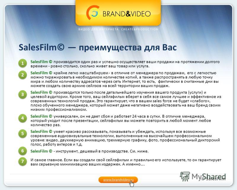 SalesFilm© преимущества для Вас SalesFilm © производится один раз и успешно осуществляет ваши продажи на протяжении долгого времени - ровно столько, сколько живет ваш товар или услуга. SalesFilm © крайне легко масштабируем - в отличие от менеджера по