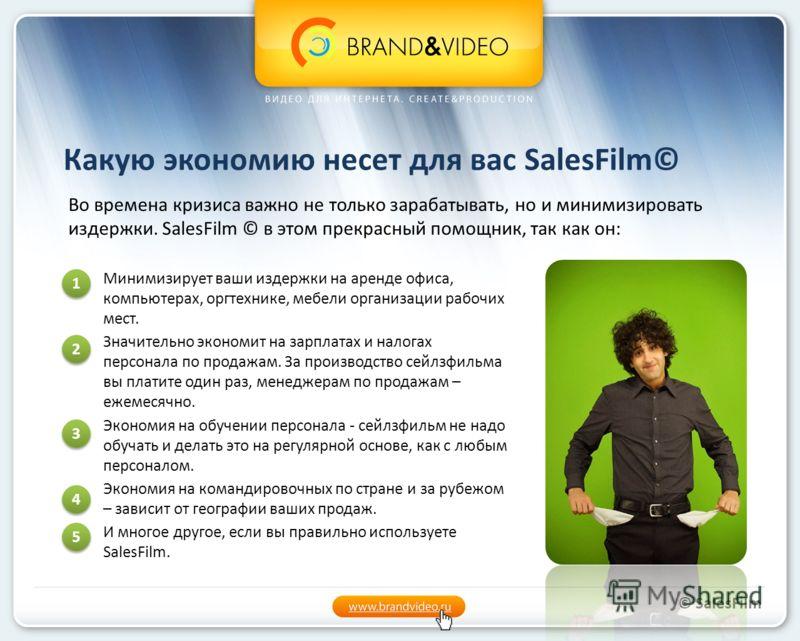Какую экономию несет для вас SalesFilm© Минимизирует ваши издержки на аренде офиса, компьютерах, оргтехнике, мебели организации рабочих мест. Значительно экономит на зарплатах и налогах персонала по продажам. За производство сейлзфильма вы платите од