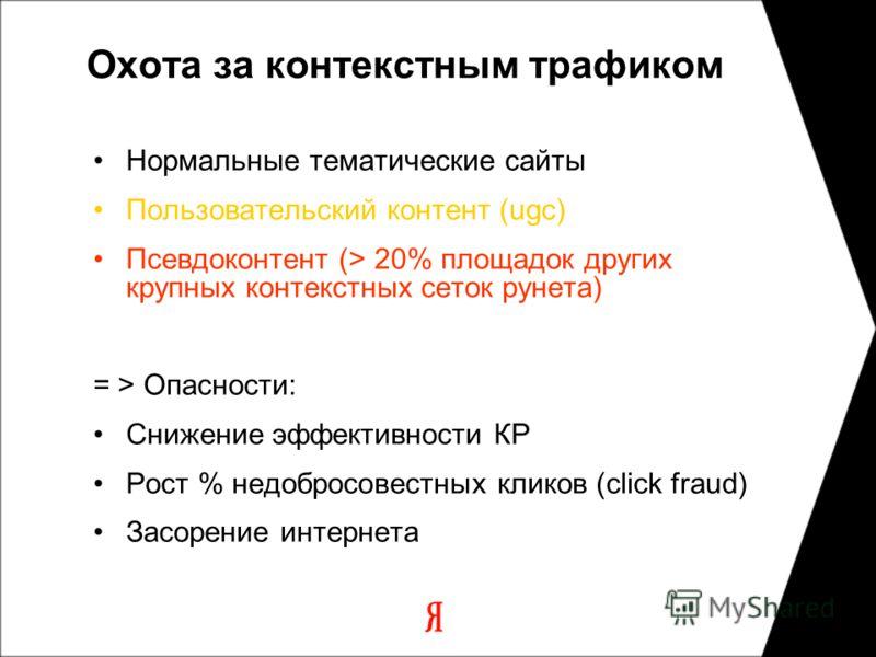 Охота за контекстным трафиком Нормальные тематические сайты Пользовательский контент (ugc) Псевдоконтент (> 20% площадок других крупных контекстных сеток рунета) = > Опасности: Снижение эффективности КР Рост % недобросовестных кликов (click fraud) За
