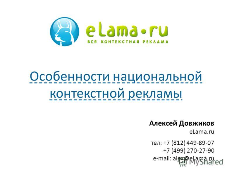 Алексей Довжиков eLama.ru тел: +7 (812) 449-89-07 +7 (499) 270-27-90 e-mail: alex@eLama.ru Особенности национальной контекстной рекламы
