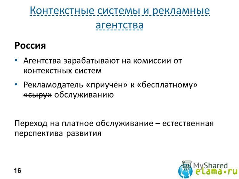 Контекстные системы и рекламные агентства Россия Агентства зарабатывают на комиссии от контекстных систем Рекламодатель «приучен» к «бесплатному» «сыру» обслуживанию Переход на платное обслуживание – естественная перспектива развития 16