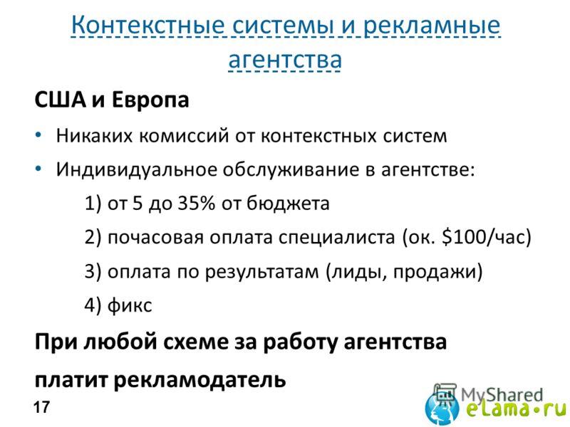 Контекстные системы и рекламные агентства США и Европа Никаких комиссий от контекстных систем Индивидуальное обслуживание в агентстве: 1) от 5 до 35% от бюджета 2) почасовая оплата специалиста (ок. $100/час) 3) оплата по результатам (лиды, продажи) 4