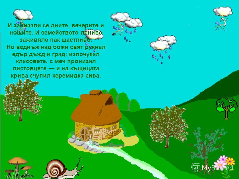 Дигнали се пак по пладне нашите ленивци гладни. Но не яли веч попара във гаванката си стара. Ех въздъхнал примирен Мързелан след някой ден, като имаме къщурка, въженце и пъстра хурка, криво-ляво щем прекара на света и без попара!