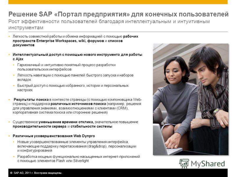 ©SAP AG, 2011 г. Все права защищены. Решение SAP «Портал предприятия» для конечных пользователей Рост эффективности пользователей благодаря интеллектуальным и интуитивным инструментам Легкость совместной работы и обмена информацией с помощью рабочих