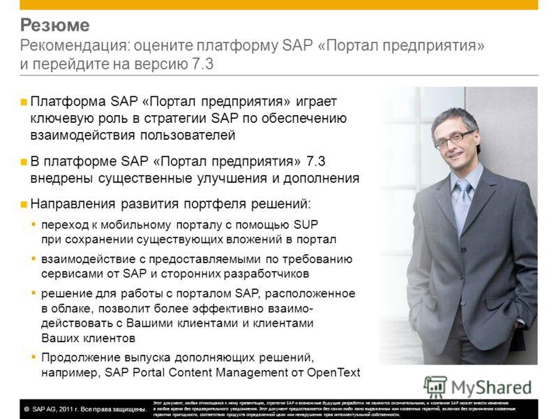 ©SAP AG, 2011 г. Все права защищены. Резюме Рекомендация: оцените платформу SAP «Портал предприятия» и перейдите на версию 7.3 Платформа SAP «Портал предприятия» играет ключевую роль в стратегии SAP по обеспечению взаимодействия пользователей В платф