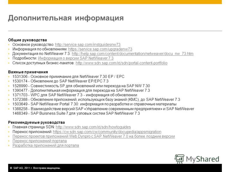 ©SAP AG, 2011 г. Все права защищены. Дополнительная информация Общие руководства Основное руководство: http://service.sap.com/instguidesnw73http://service.sap.com/instguidesnw73 Информация по обновлениям: https://service.sap.com/upgradenw73https://se