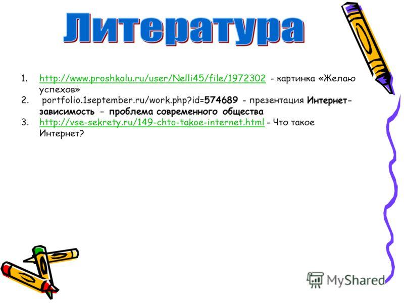 1.http://www.proshkolu.ru/user/Nelli45/file/1972302 - картинка «Желаю успехов»http://www.proshkolu.ru/user/Nelli45/file/1972302 2. portfolio.1september.ru/work.php?id=574689 - презентация Интернет- зависимость - проблема современного общества 3.http: