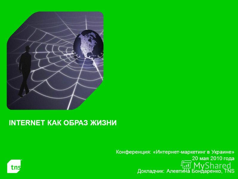 Конференция: «Интернет-маркетинг в Украине» 20 мая 2010 года Докладчик: Алевтина Бондаренко, TNS INTERNET КАК ОБРАЗ ЖИЗНИ