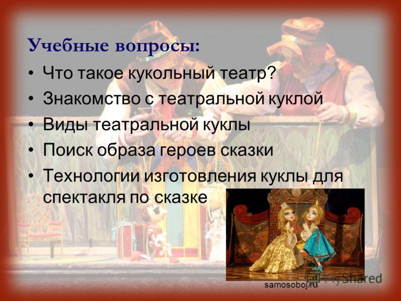 Учебные вопросы: Что такое кукольный театр? Знакомство с театральной куклой Виды театральной куклы Поиск образа героев сказки Технологии изготовления куклы для спектакля по сказке samosoboj.ru
