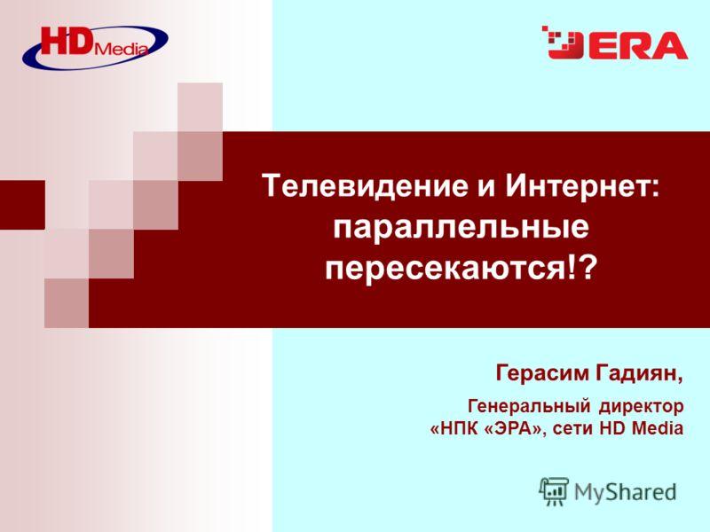 Герасим Гадиян, Генеральный директор «НПК «ЭРА», сети HD Media Телевидение и Интернет: параллельные пересекаются!?