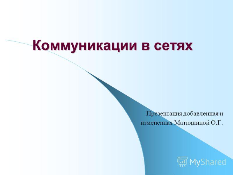 Коммуникации в сетях Презентация добавленная и измененная Матюшиной О.Г.