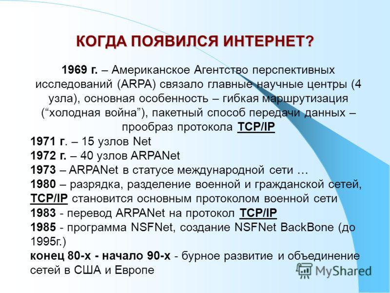 1969 г. – Американское Агентство перспективных исследований (ARPA) связало главные научные центры (4 узла), основная особенность – гибкая маршрутизация (холодная война), пакетный способ передачи данных – прообраз протокола TCP/IP 1971 г. – 15 узлов N