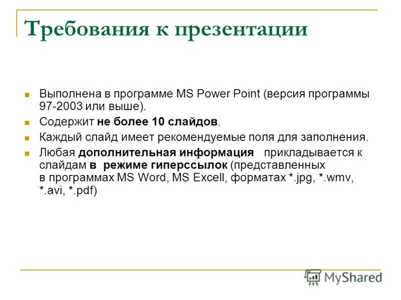 Требования к презентации Выполнена в программе MS Power Point (версия программы 97-2003 или выше). Содержит не более 10 слайдов. Каждый слайд имеет рекомендуемые поля для заполнения. Любая дополнительная информация прикладывается к слайдам в режиме г