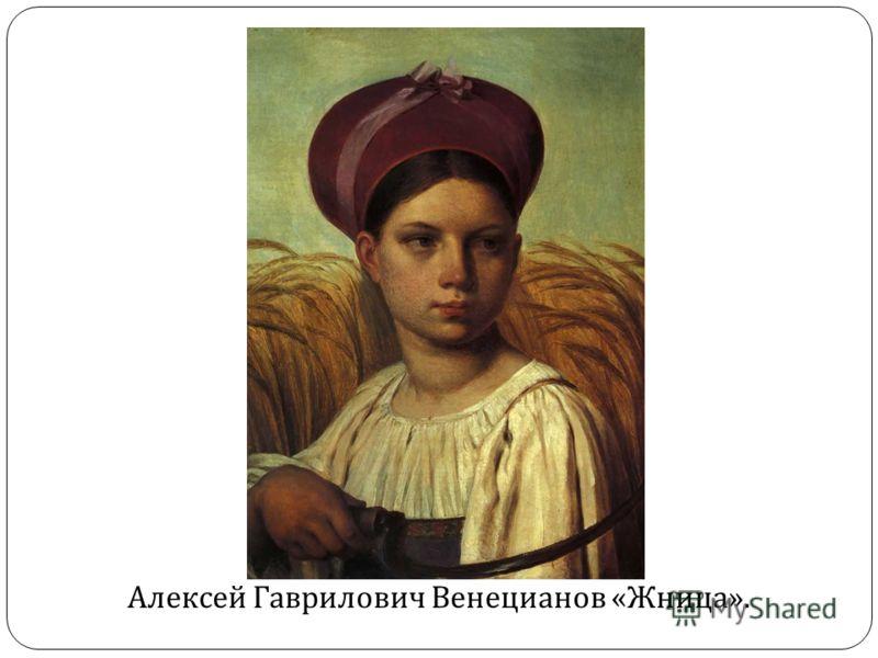 Алексей Гаврилович Венецианов « Жница ».