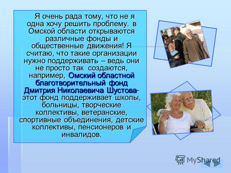 Я очень рада тому, что не я одна хочу решить проблему. в Омской области открываются различные фонды и общественные движения! Я считаю, что такие организации нужно поддерживать – ведь они не просто так создаются, например, Омский областной благотворит