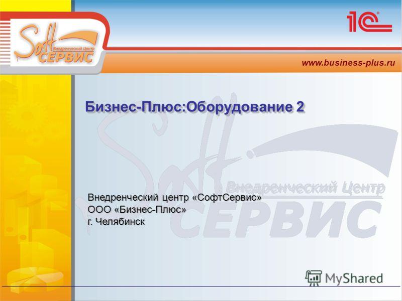 www.business-plus.ru Внедренческий центр «СофтСервис» ООО «Бизнес-Плюс» г. Челябинск Внедренческий центр «СофтСервис» ООО «Бизнес-Плюс» г. Челябинск Бизнес-Плюс:Оборудование 2