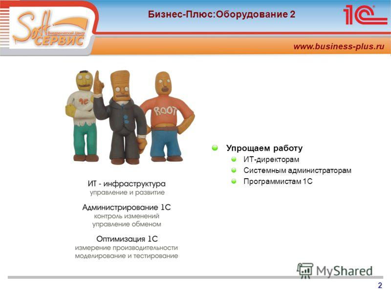 www.business-plus.ru Бизнес-Плюс:Оборудование 2 2 Упрощаем работу ИТ-директорам Системным администраторам Программистам 1С