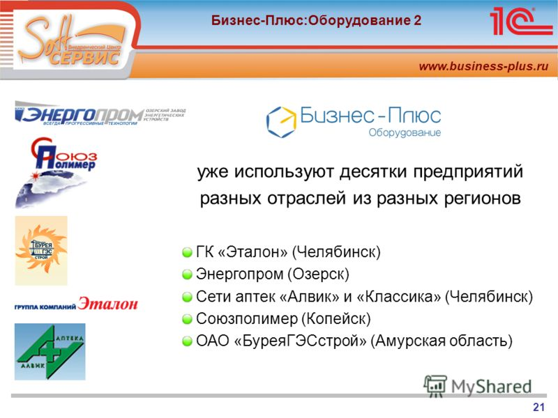 www.business-plus.ru Бизнес-Плюс:Оборудование 2 21 уже используют десятки предприятий разных отраслей из разных регионов ГК «Эталон» (Челябинск) Энергопром (Озерск) Сети аптек «Алвик» и «Классика» (Челябинск) Союзполимер (Копейск) ОАО «БуреяГЭСстрой»