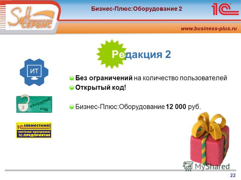 www.business-plus.ru Бизнес-Плюс:Оборудование 2 22 Редакция 2 Без ограничений на количество пользователей Открытый код! Бизнес-Плюс:Оборудование12 000 руб.