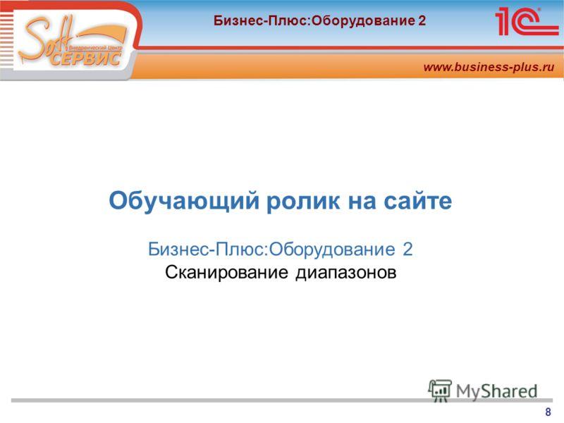 www.business-plus.ru Бизнес-Плюс:Оборудование 2 8 Обучающий ролик на сайте Бизнес-Плюс:Оборудование 2 Cканирование диапазонов