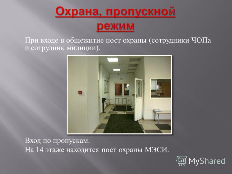 При входе в общежитие пост охраны ( сотрудники ЧОПа и сотрудник милиции ). Вход по пропускам. На 14 этаже находится пост охраны МЭСИ.
