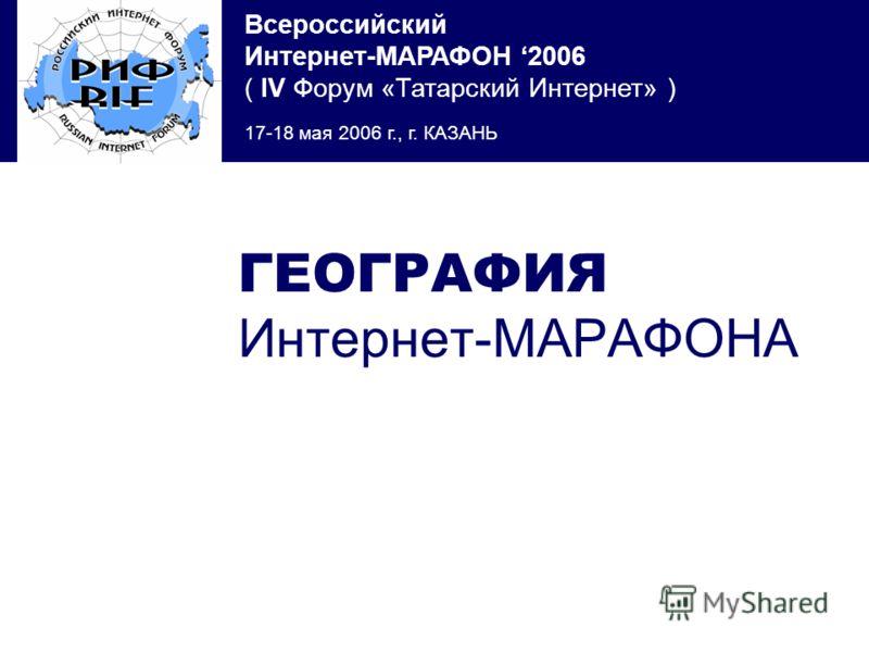 Всероссийский Интернет-МАРАФОН 2006 ( IV Форум «Татарский Интернет» ) 17-18 мая 2006 г., г. КАЗАНЬ ГЕОГРАФИЯ Интернет-МАРАФОНА