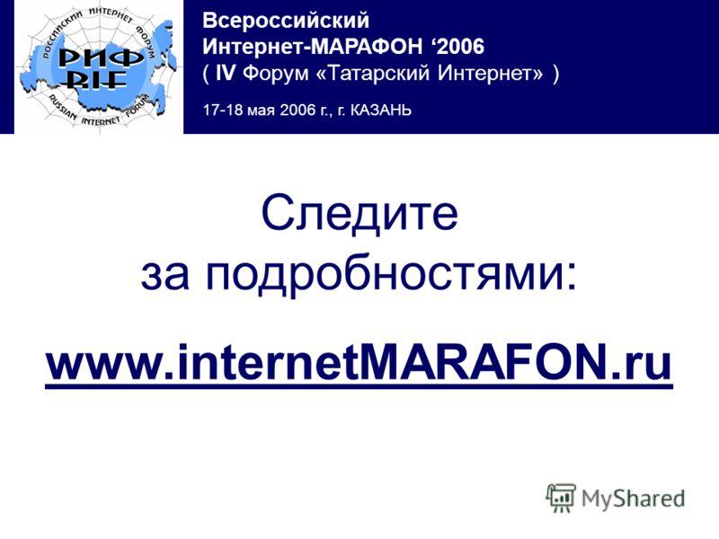 Всероссийский Интернет-МАРАФОН 2006 ( IV Форум «Татарский Интернет» ) 17-18 мая 2006 г., г. КАЗАНЬ Следите за подробностями: www.internetMARAFON.ru