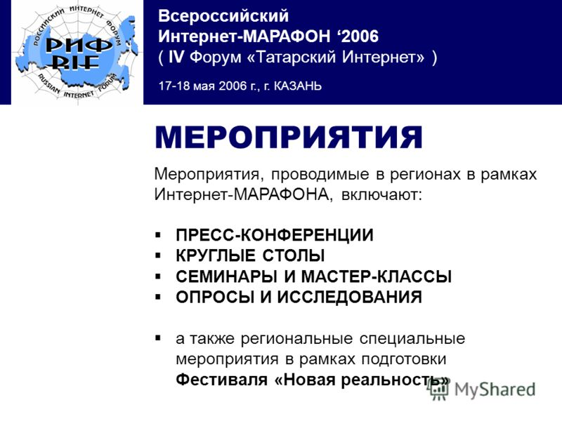 Всероссийский Интернет-МАРАФОН 2006 ( IV Форум «Татарский Интернет» ) 17-18 мая 2006 г., г. КАЗАНЬ МЕРОПРИЯТИЯ Мероприятия, проводимые в регионах в рамках Интернет-МАРАФОНА, включают: ПРЕСС-КОНФЕРЕНЦИИ КРУГЛЫЕ СТОЛЫ СЕМИНАРЫ И МАСТЕР-КЛАССЫ ОПРОСЫ И