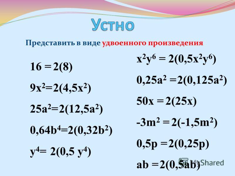 Представить в виде удвоенного произведения 16 = 9х 2 = 25а 2 = 0,64b 4 = y4=y4= x 2 y 6 = 0,25a 2 = 50x = -3m 2 = 0,5p = ab = 2(8) 2(4,5x 2 ) 2(12,5a 2 ) 2(0,32b 2 ) 2(0,5 y 4 ) 2(0,5x 2 y 6 ) 2(0,125a 2 ) 2(25x) 2(-1,5m 2 ) 2(0,25p) 2(0,5ab)
