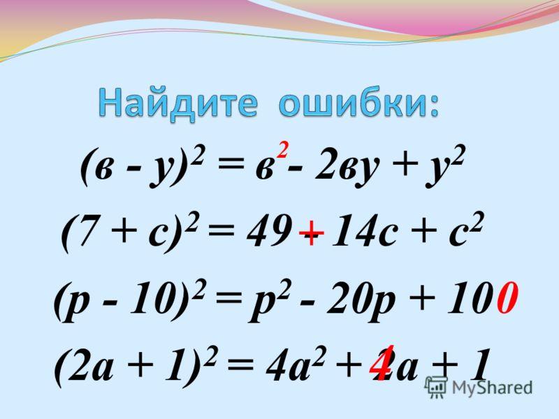 (в - у) 2 = в - 2ву + у 2 (7 + с) 2 = 49 - 14с + с 2 (р - 10) 2 = р 2 - 20р + 10 (2а + 1) 2 = 4а 2 + 2а + 1 2 + 0 4
