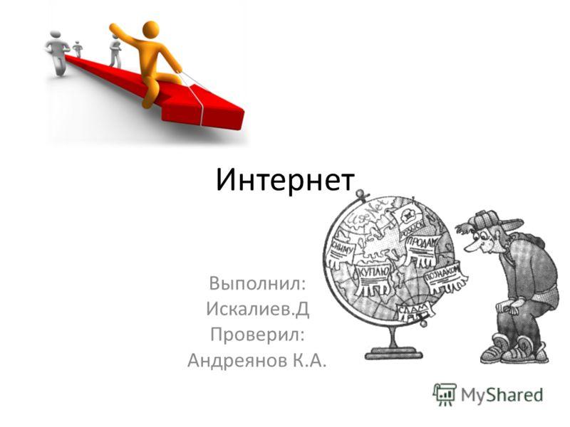 Интернет Выполнил: Искалиев.Д Проверил: Андреянов К.А.