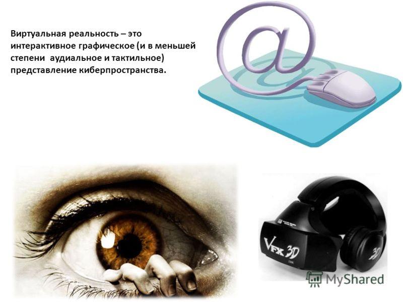 . Виртуальная реальность – это интерактивное графическое (и в меньшей степени аудиальное и тактильное) представление киберпространства.