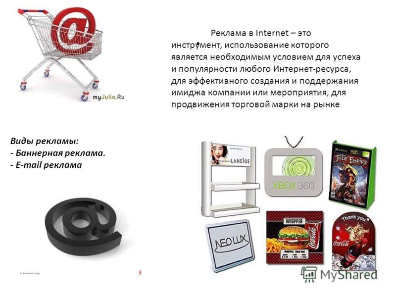 . Виды рекламы: - Баннерная реклама. - E-mail реклама Реклама в Internet – это инструмент, использование которого является необходимым условием для успеха и популярности любого Интернет-ресурса, для эффективного создания и поддержания имиджа компании