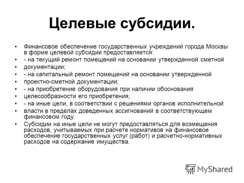 Целевые субсидии. Финансовое обеспечение государственных учреждений города Москвы в форме целевой субсидии предоставляется: - на текущий ремонт помещений на основании утвержденной сметной документации; - на капитальный ремонт помещений на основании у