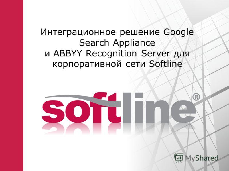 Интеграционное решение Google Search Appliance и ABBYY Recognition Server для корпоративной сети Softline