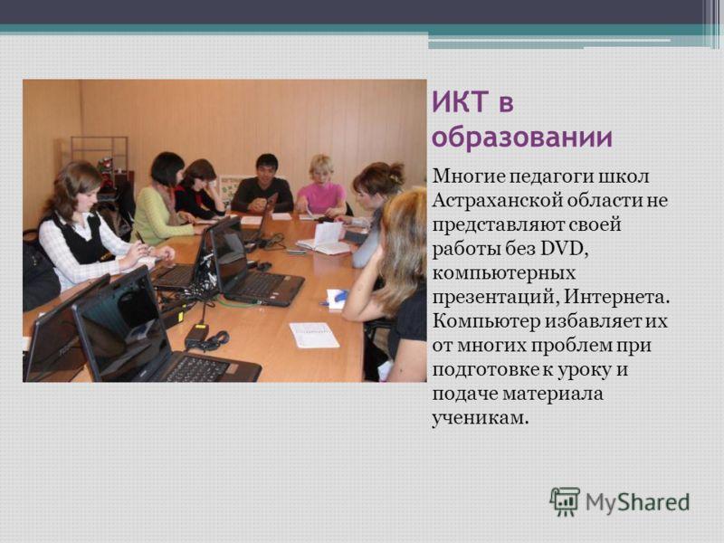 ИКТ в образовании Многие педагоги школ Астраханской области не представляют своей работы без DVD, компьютерных презентаций, Интернета. Компьютер избавляет их от многих проблем при подготовке к уроку и подаче материала ученикам.