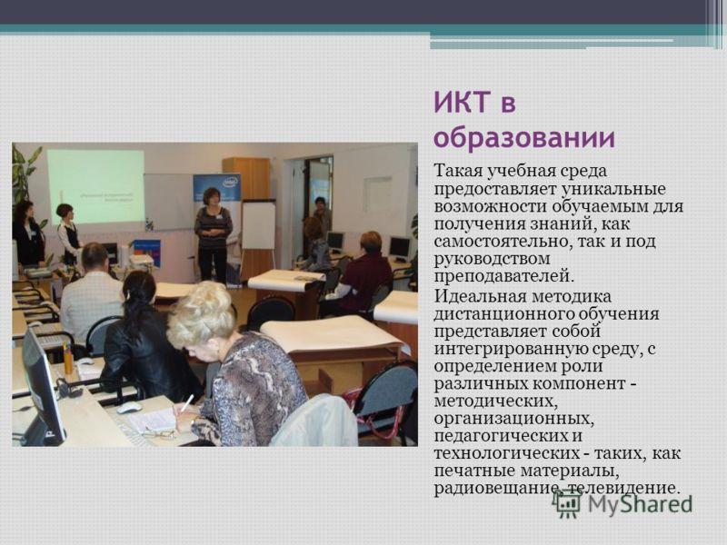 ИКТ в образовании Такая учебная среда предоставляет уникальные возможности обучаемым для получения знаний, как самостоятельно, так и под руководством преподавателей. Идеальная методика дистанционного обучения представляет собой интегрированную среду,