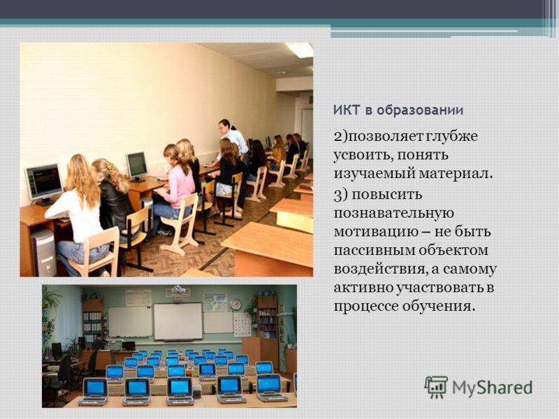 ИКТ в образовании 2)позволяет глубже усвоить, понять изучаемый материал. 3) повысить познавательную мотивацию – не быть пассивным объектом воздействия, а самому активно участвовать в процессе обучения.