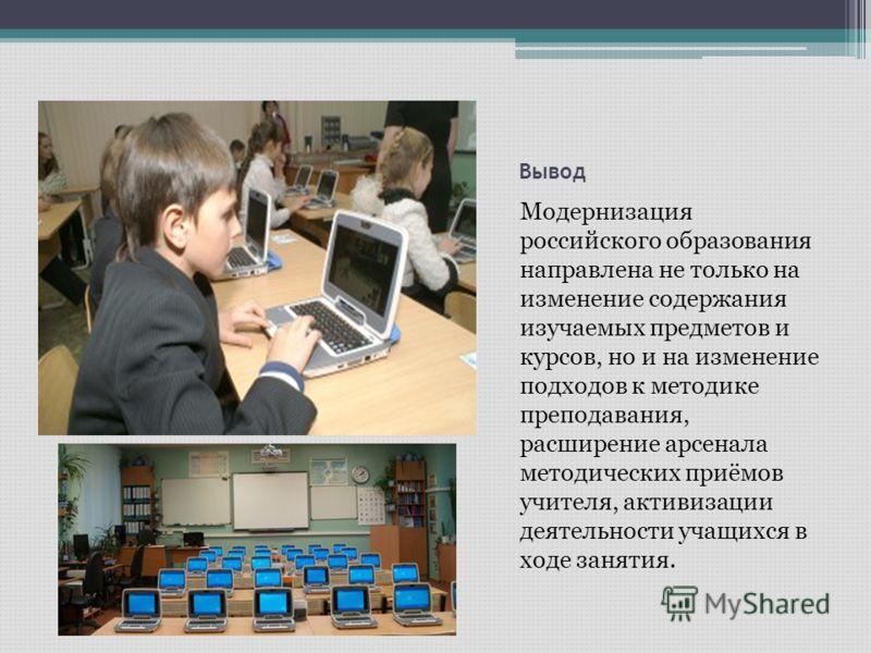 Вывод Модернизация российского образования направлена не только на изменение содержания изучаемых предметов и курсов, но и на изменение подходов к методике преподавания, расширение арсенала методических приёмов учителя, активизации деятельности учащи