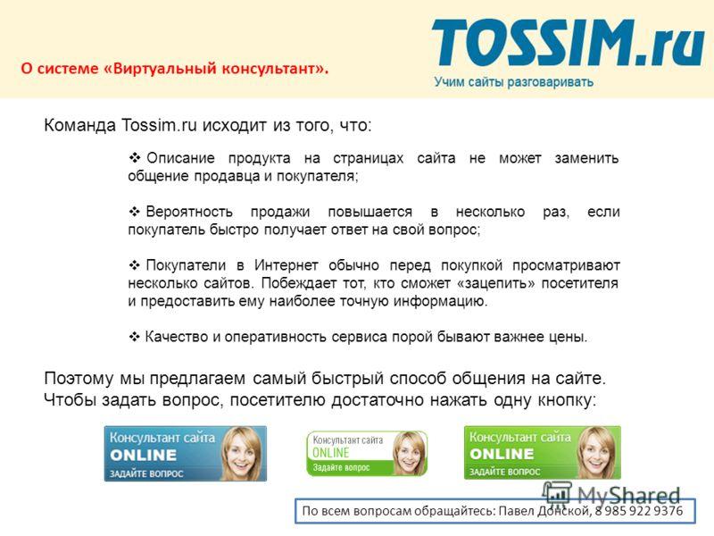 О системе «Виртуальный консультант». Команда Tossim.ru исходит из того, что: Описание продукта на страницах сайта не может заменить общение продавца и покупателя; Вероятность продажи повышается в несколько раз, если покупатель быстро получает ответ н