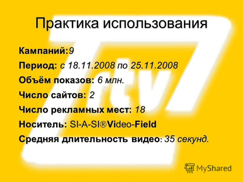 15 Кампаний:9 Период: с 18.11.2008 по 25.11.2008 Объём показов: 6 млн. Число сайтов: 2 Число рекламных мест: 18 Носитель: SI-A-SI Video-Field Средняя длительность видео : 35 секунд. Практика использования