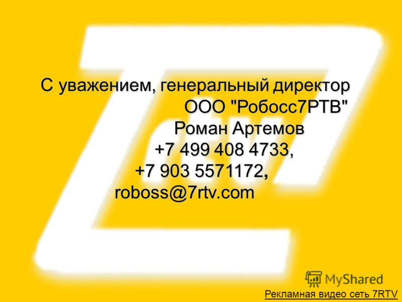 30 Рекламная видео сеть 7RTV С уважением, генеральный директор ООО Робосс7РТВ Роман Артемов +7 499 408 4733, +7 903 5571172, roboss@7rtv.com