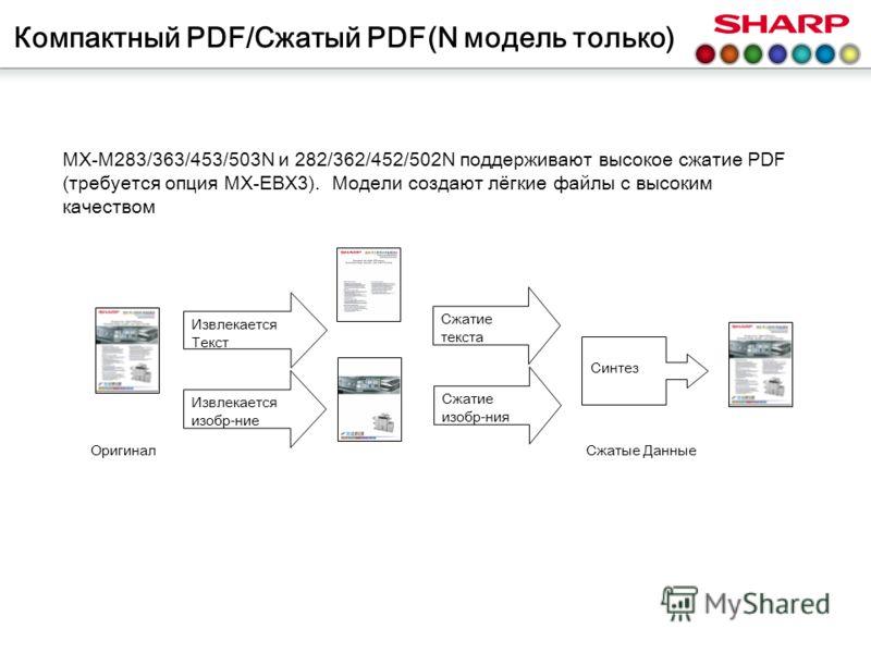 Компактный PDF/Сжатый PDF(N модель только) MX-M283/363/453/503N и 282/362/452/502N поддерживают высокое сжатие PDF (требуется опция MX-EBX3). Модели создают лёгкие файлы с высоким качеством Извлекается Текст Извлекается изобр-ние Сжатие текста Синтез